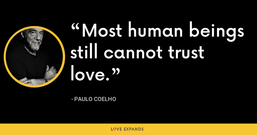 Most human beings still cannot trust love. - Paulo Coelho