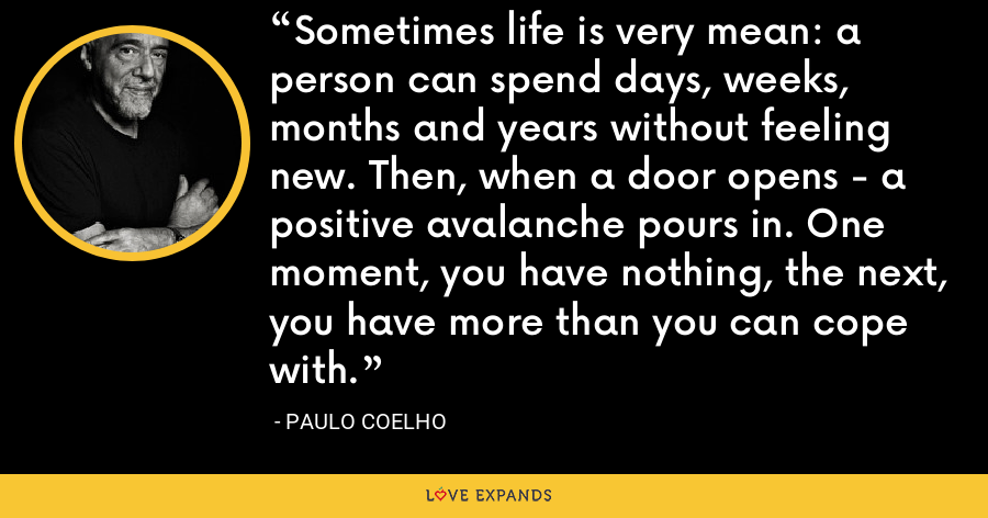 Sometimes life is very mean: a person can spend days, weeks, months and years without feeling new. Then, when a door opens - a positive avalanche pours in. One moment, you have nothing, the next, you have more than you can cope with. - Paulo Coelho