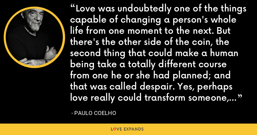 Love was undoubtedly one of the things capable of changing a person's whole life from one moment to the next. But there's the other side of the coin, the second thing that could make a human being take a totally different course from one he or she had planned; and that was called despair. Yes, perhaps love really could transform someone, but despair did the job more quickly. - Paulo Coelho