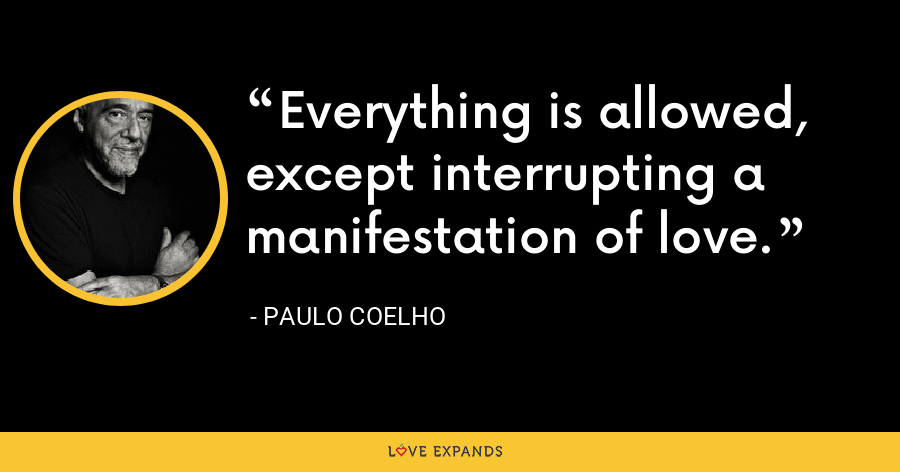 Everything is allowed, except interrupting a manifestation of love. - Paulo Coelho