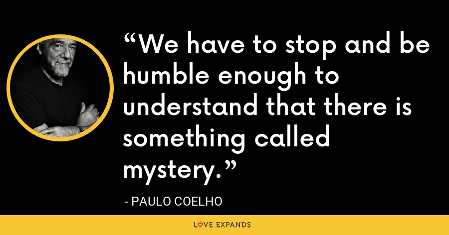 We have to stop and be humble enough to understand that there is something called mystery. - Paulo Coelho
