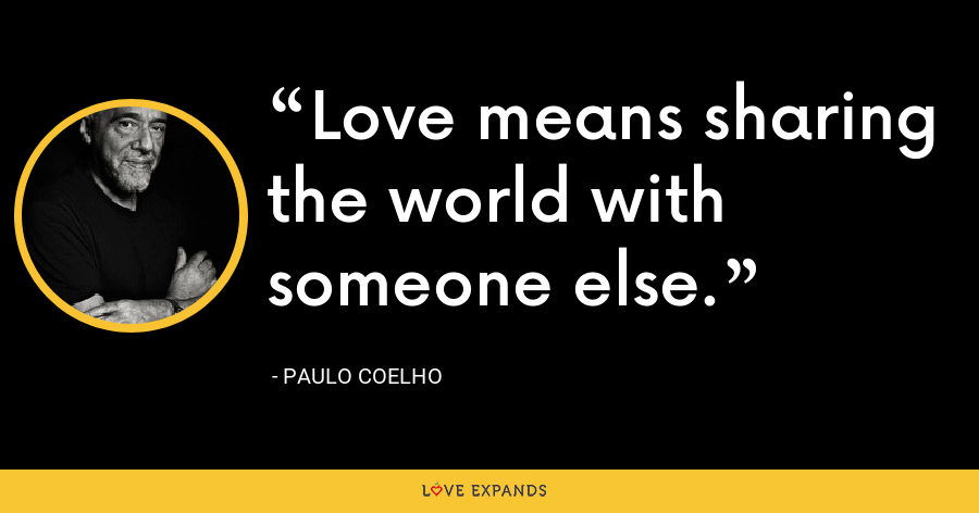 Love means sharing the world with someone else. - Paulo Coelho