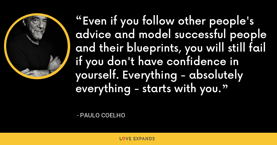 Even if you follow other people's advice and model successful people and their blueprints, you will still fail if you don't have confidence in yourself. Everything - absolutely everything - starts with you. - Paulo Coelho