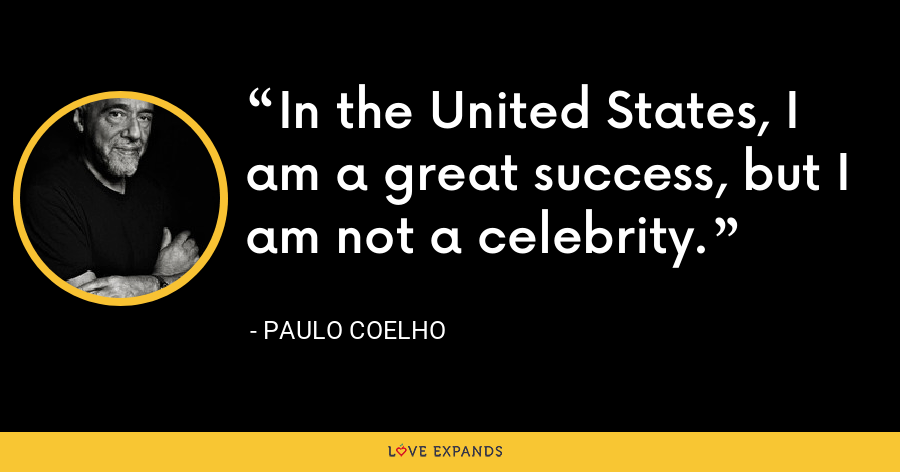 In the United States, I am a great success, but I am not a celebrity. - Paulo Coelho