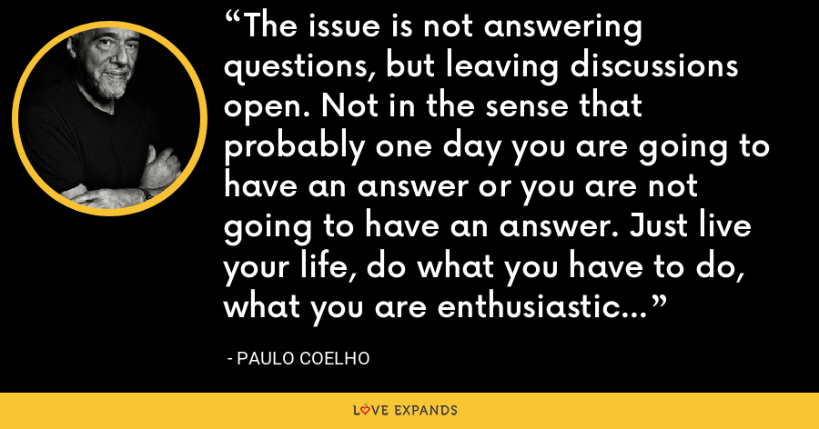 The issue is not answering questions, but leaving discussions open. Not in the sense that probably one day you are going to have an answer or you are not going to have an answer. Just live your life, do what you have to do, what you are enthusiastic about doing. - Paulo Coelho