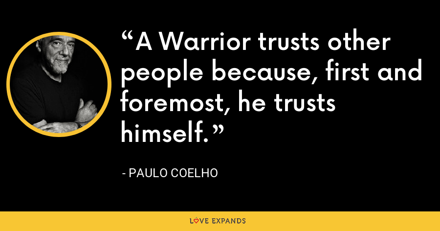 A Warrior trusts other people because, first and foremost, he trusts himself. - Paulo Coelho