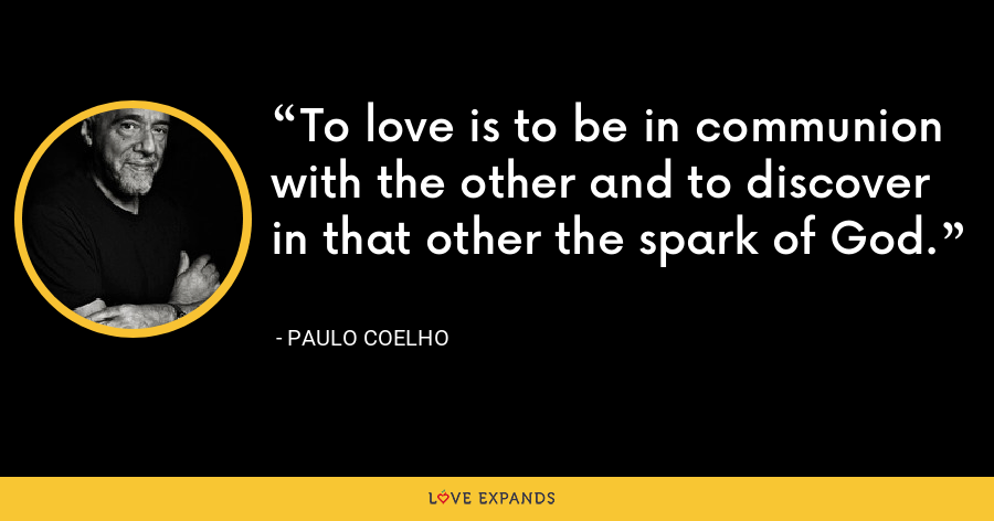 To love is to be in communion with the other and to discover in that other the spark of God. - Paulo Coelho