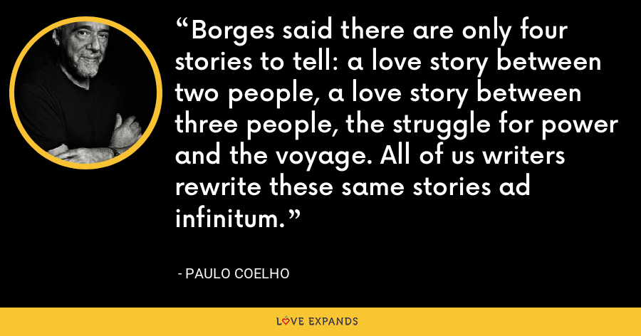 Borges said there are only four stories to tell: a love story between two people, a love story between three people, the struggle for power and the voyage. All of us writers rewrite these same stories ad infinitum. - Paulo Coelho