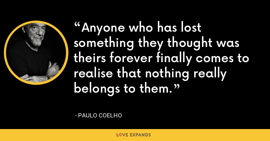 Anyone who has lost something they thought was theirs forever finally comes to realise that nothing really belongs to them. - Paulo Coelho