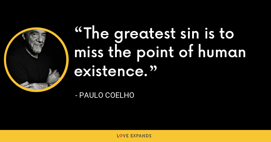 The greatest sin is to miss the point of human existence. - Paulo Coelho