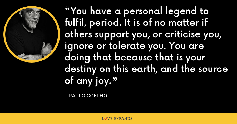 You have a personal legend to fulfil, period. It is of no matter if others support you, or criticise you, ignore or tolerate you. You are doing that because that is your destiny on this earth, and the source of any joy. - Paulo Coelho