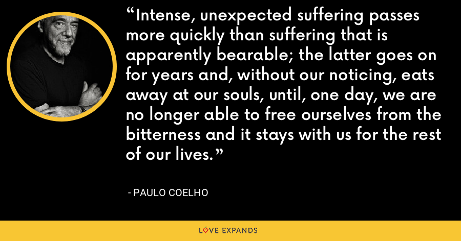 Intense, unexpected suffering passes more quickly than suffering that is apparently bearable; the latter goes on for years and, without our noticing, eats away at our souls, until, one day, we are no longer able to free ourselves from the bitterness and it stays with us for the rest of our lives. - Paulo Coelho