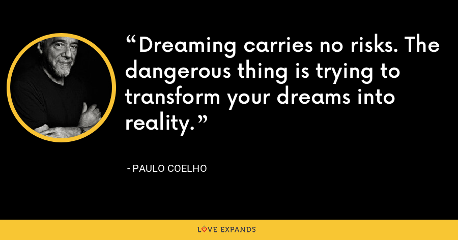 Dreaming carries no risks. The dangerous thing is trying to transform your dreams into reality. - Paulo Coelho