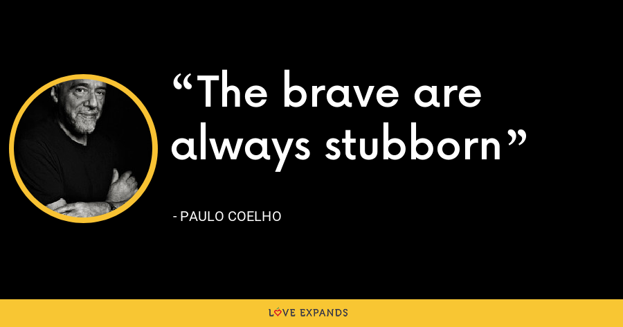 The brave are always stubborn - Paulo Coelho
