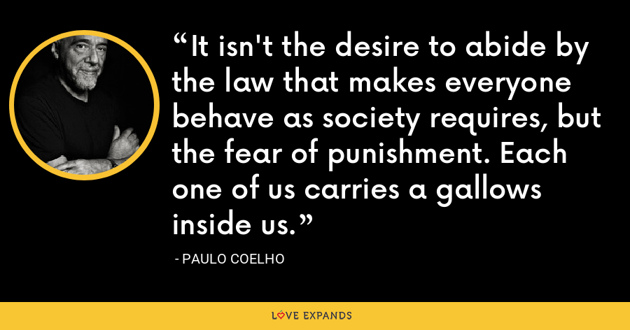 It isn't the desire to abide by the law that makes everyone behave as society requires, but the fear of punishment. Each one of us carries a gallows inside us. - Paulo Coelho