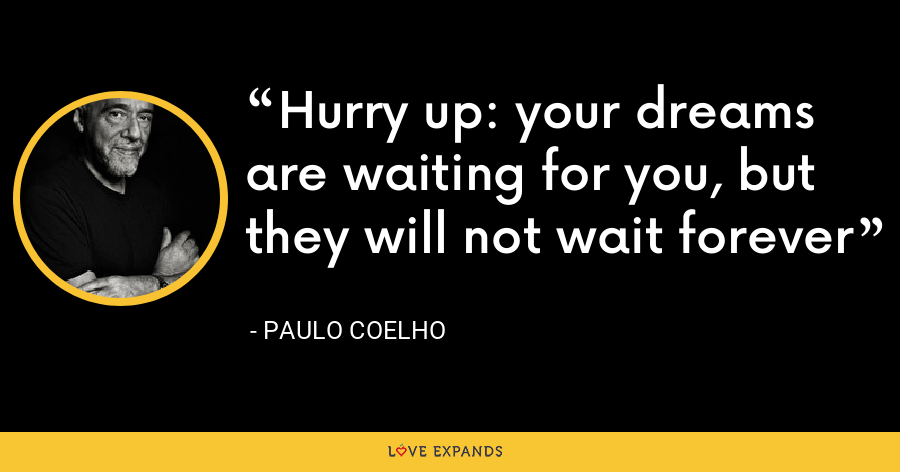 Hurry up: your dreams are waiting for you, but they will not wait forever - Paulo Coelho