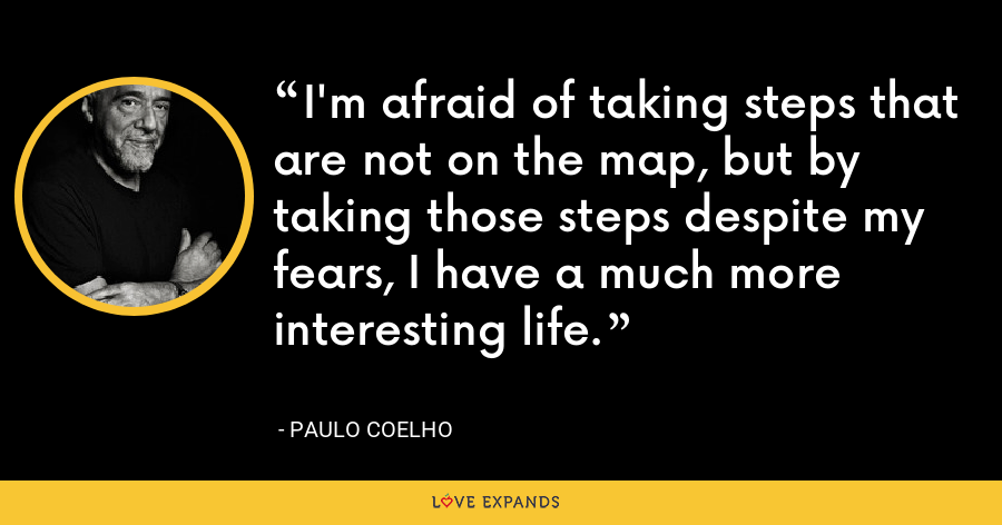 I'm afraid of taking steps that are not on the map, but by taking those steps despite my fears, I have a much more interesting life. - Paulo Coelho