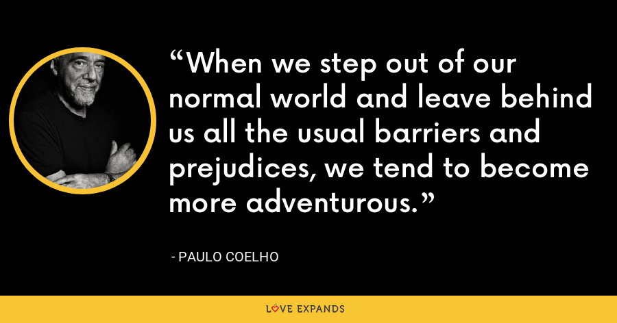 When we step out of our normal world and leave behind us all the usual barriers and prejudices, we tend to become more adventurous. - Paulo Coelho