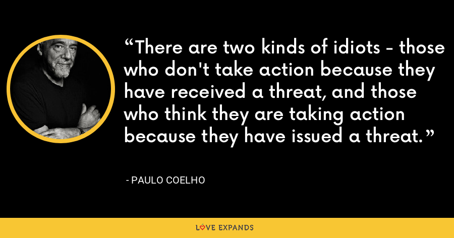 There are two kinds of idiots - those who don't take action because they have received a threat, and those who think they are taking action because they have issued a threat. - Paulo Coelho