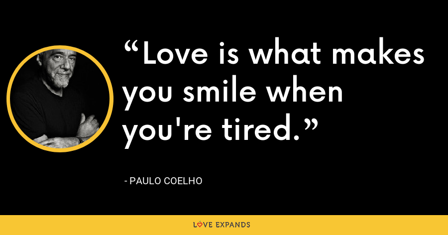 Love is what makes you smile when you're tired. - Paulo Coelho