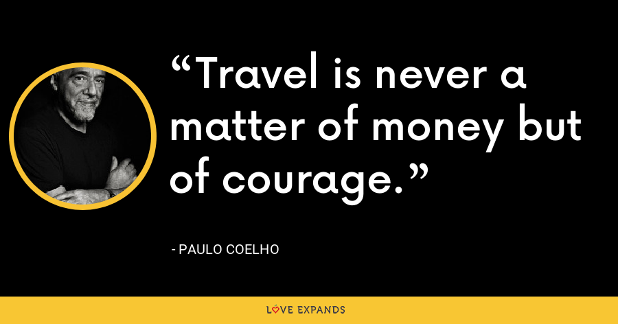 Travel is never a matter of money but of courage. - Paulo Coelho