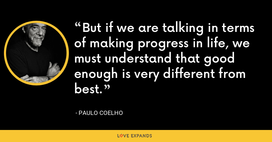 But if we are talking in terms of making progress in life, we must understand that good enough is very different from best. - Paulo Coelho