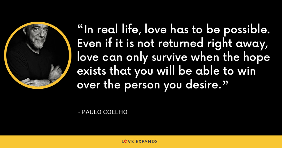 In real life, love has to be possible. Even if it is not returned right away, love can only survive when the hope exists that you will be able to win over the person you desire. - Paulo Coelho