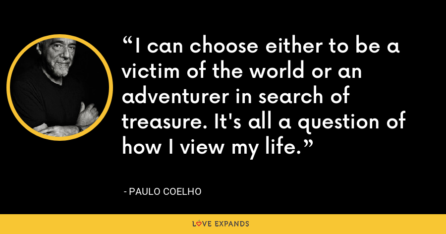 I can choose either to be a victim of the world or an adventurer in search of treasure. It's all a question of how I view my life. - Paulo Coelho