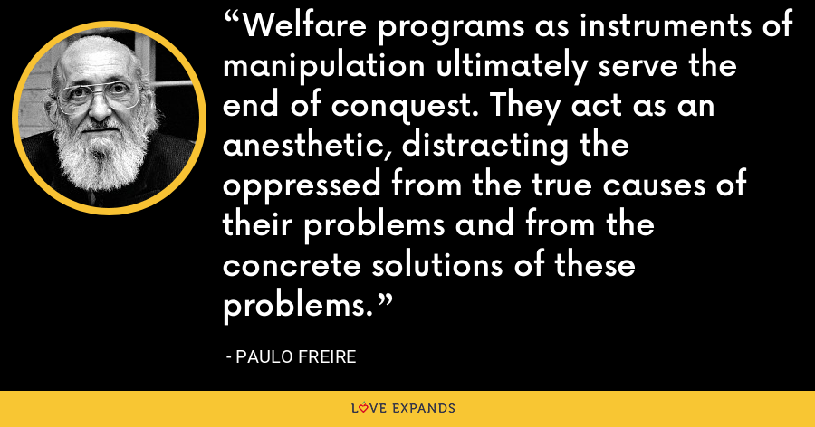 Welfare programs as instruments of manipulation ultimately serve the end of conquest. They act as an anesthetic, distracting the oppressed from the true causes of their problems and from the concrete solutions of these problems. - Paulo Freire