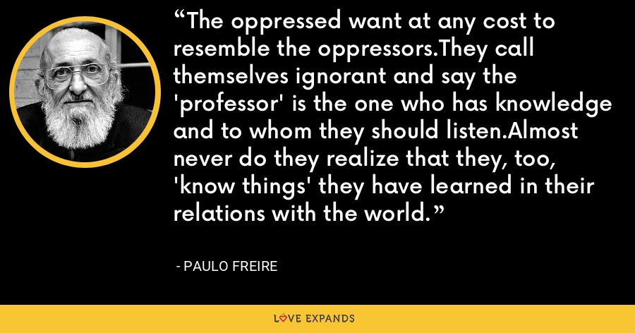 The oppressed want at any cost to resemble the oppressors.They call themselves ignorant and say the 'professor' is the one who has knowledge and to whom they should listen.Almost never do they realize that they, too, 'know things' they have learned in their relations with the world. - Paulo Freire