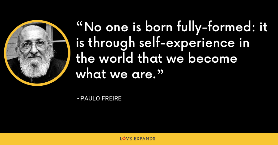 No one is born fully-formed: it is through self-experience in the world that we become what we are. - Paulo Freire