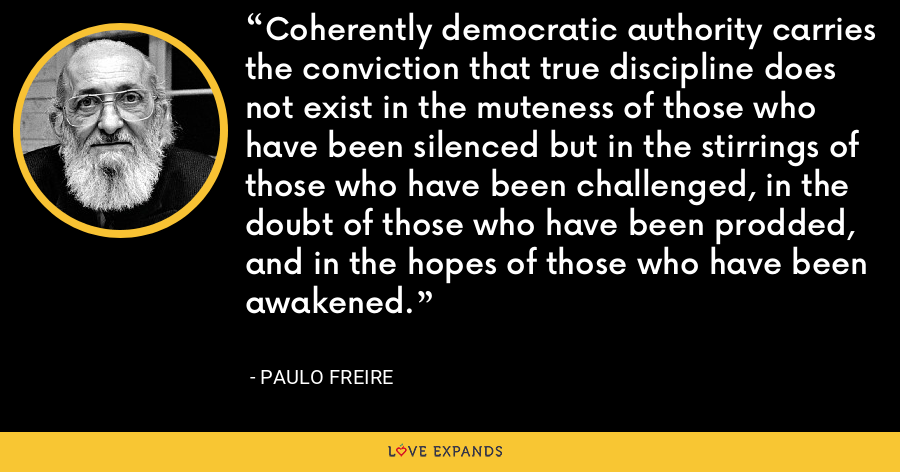 Coherently democratic authority carries the conviction that true discipline does not exist in the muteness of those who have been silenced but in the stirrings of those who have been challenged, in the doubt of those who have been prodded, and in the hopes of those who have been awakened. - Paulo Freire