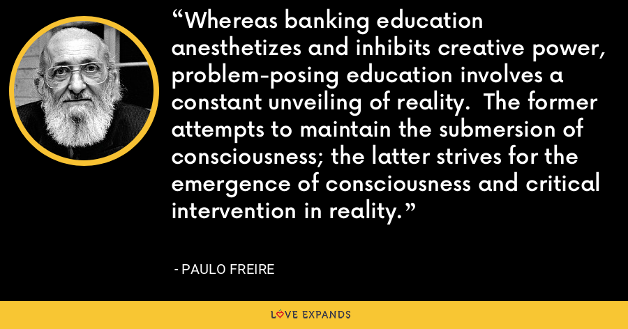 Whereas banking education anesthetizes and inhibits creative power, problem-posing education involves a constant unveiling of reality.  The former attempts to maintain the submersion of consciousness; the latter strives for the emergence of consciousness and critical intervention in reality. - Paulo Freire