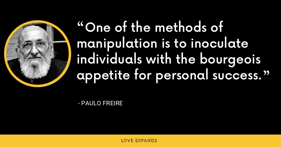 One of the methods of manipulation is to inoculate individuals with the bourgeois appetite for personal success. - Paulo Freire