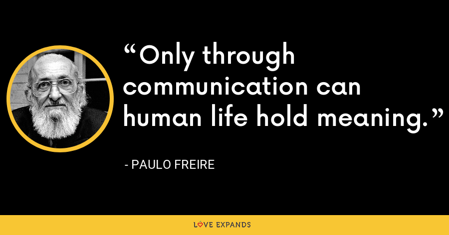 Only through communication can human life hold meaning. - Paulo Freire