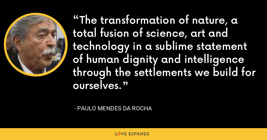 The transformation of nature, a total fusion of science, art and technology in a sublime statement of human dignity and intelligence through the settlements we build for ourselves. - Paulo Mendes da Rocha