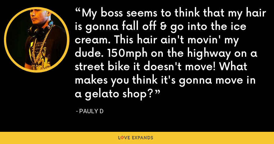 My boss seems to think that my hair is gonna fall off & go into the ice cream. This hair ain't movin' my dude. 150mph on the highway on a street bike it doesn't move! What makes you think it's gonna move in a gelato shop? - Pauly D