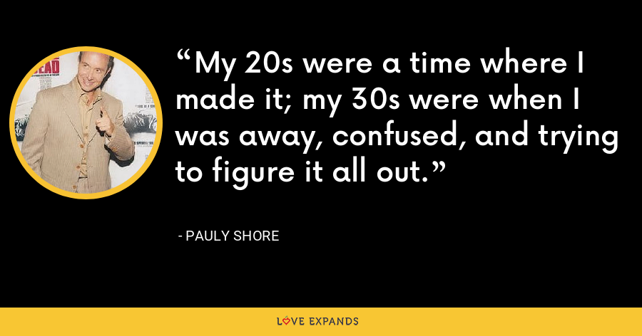 My 20s were a time where I made it; my 30s were when I was away, confused, and trying to figure it all out. - Pauly Shore