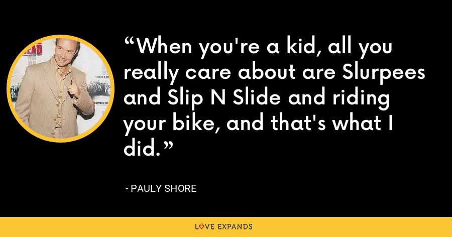 When you're a kid, all you really care about are Slurpees and Slip N Slide and riding your bike, and that's what I did. - Pauly Shore