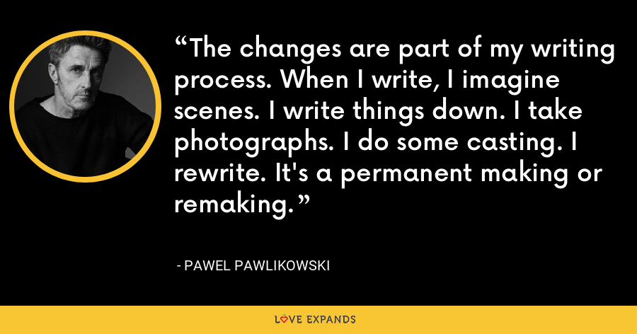 The changes are part of my writing process. When I write, I imagine scenes. I write things down. I take photographs. I do some casting. I rewrite. It's a permanent making or remaking. - Pawel Pawlikowski
