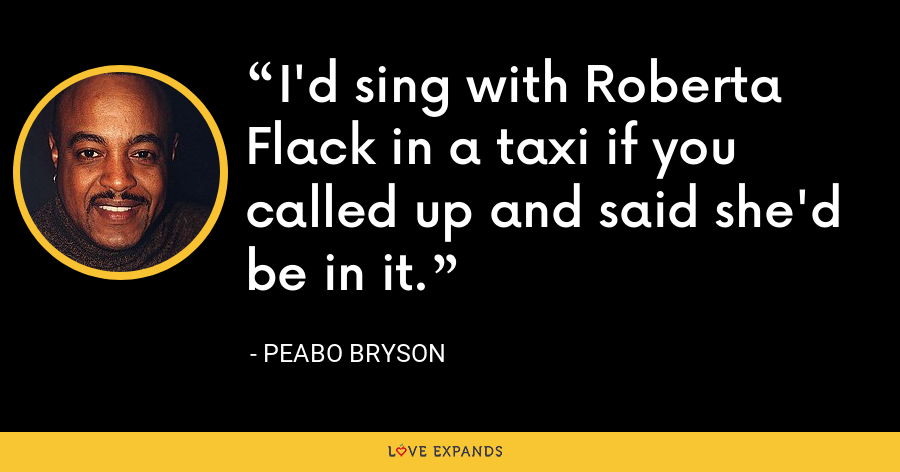 I'd sing with Roberta Flack in a taxi if you called up and said she'd be in it. - Peabo Bryson