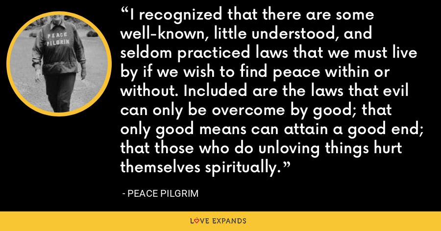 I recognized that there are some well-known, little understood, and seldom practiced laws that we must live by if we wish to find peace within or without. Included are the laws that evil can only be overcome by good; that only good means can attain a good end; that those who do unloving things hurt themselves spiritually. - Peace Pilgrim