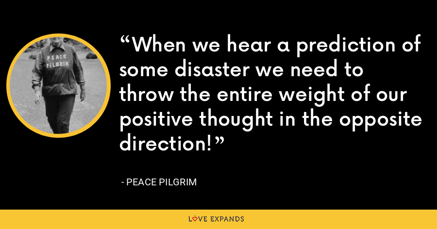 When we hear a prediction of some disaster we need to throw the entire weight of our positive thought in the opposite direction! - Peace Pilgrim