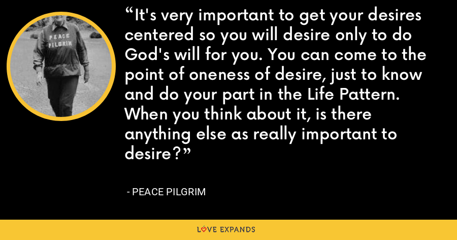 It's very important to get your desires centered so you will desire only to do God's will for you. You can come to the point of oneness of desire, just to know and do your part in the Life Pattern. When you think about it, is there anything else as really important to desire? - Peace Pilgrim