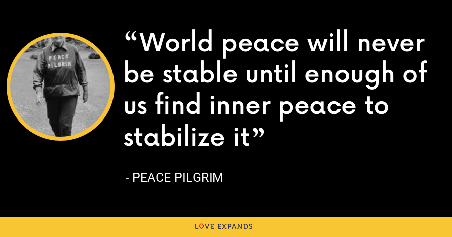 World peace will never be stable until enough of us find inner peace to stabilize it - Peace Pilgrim