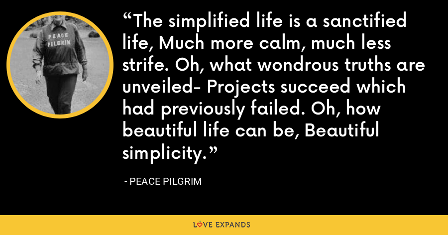 The simplified life is a sanctified life, Much more calm, much less strife. Oh, what wondrous truths are unveiled- Projects succeed which had previously failed. Oh, how beautiful life can be, Beautiful simplicity. - Peace Pilgrim