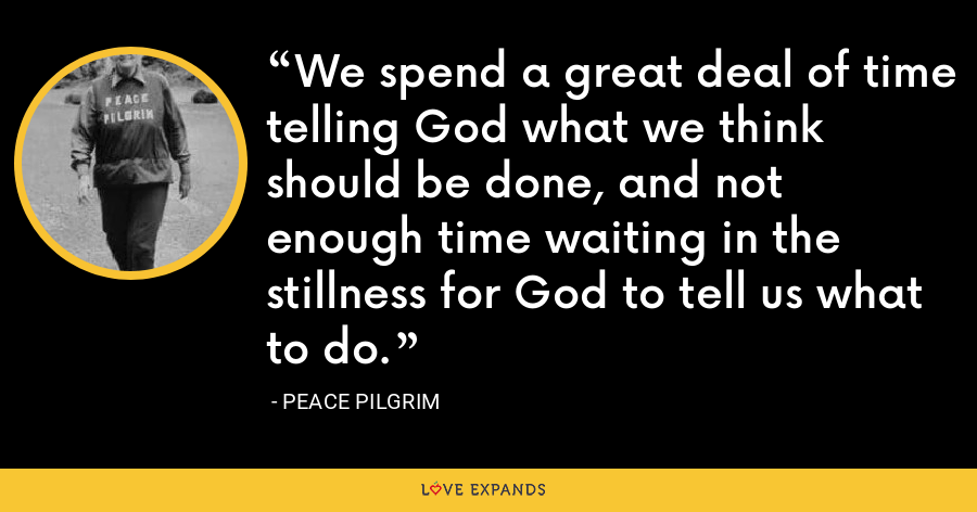We spend a great deal of time telling God what we think should be done, and not enough time waiting in the stillness for God to tell us what to do. - Peace Pilgrim