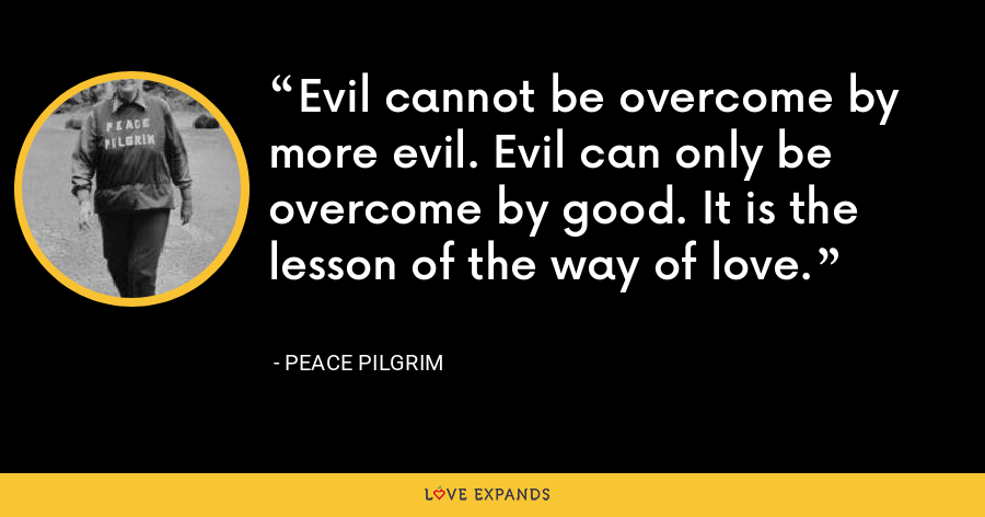 Evil cannot be overcome by more evil. Evil can only be overcome by good. It is the lesson of the way of love. - Peace Pilgrim