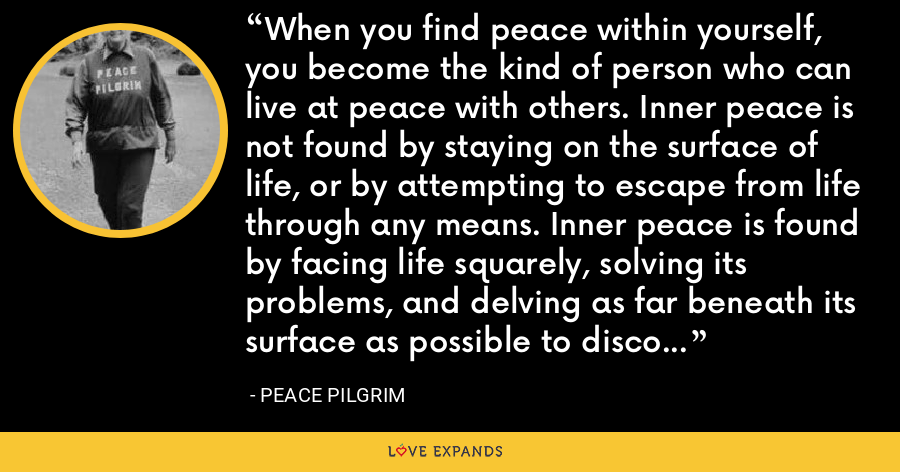 When you find peace within yourself, you become the kind of person who can live at peace with others. Inner peace is not found by staying on the surface of life, or by attempting to escape from life through any means. Inner peace is found by facing life squarely, solving its problems, and delving as far beneath its surface as possible to discover its verities and realities. - Peace Pilgrim