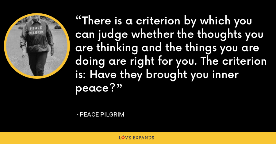 There is a criterion by which you can judge whether the thoughts you are thinking and the things you are doing are right for you. The criterion is: Have they brought you inner peace? - Peace Pilgrim